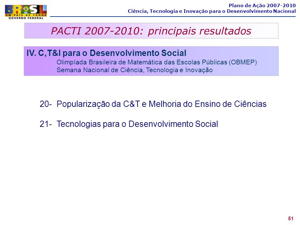 PACTI 2007-2010: principais resultados 51 Plano de Ação 2007-2010 Ciência, Tecnologia e Inovação para o Desenvolvimento Nacional IV. C,T&I para o Dese
