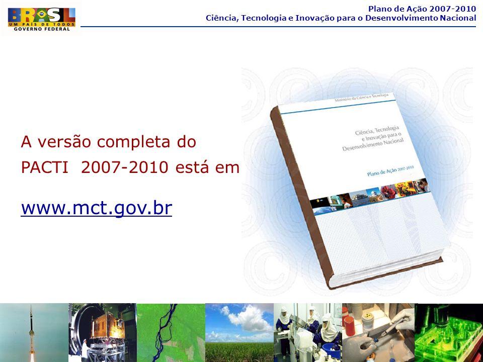 A versão completa do PACTI 2007-2010 está em www.mct.gov.br Plano de Ação 2007-2010 Ciência, Tecnologia e Inovação para o Desenvolvimento Nacional