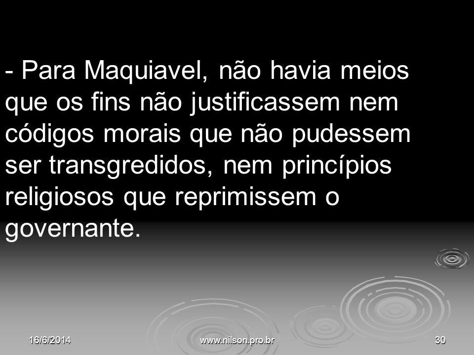 - Para Maquiavel, não havia meios que os fins não justificassem nem códigos morais que não pudessem ser transgredidos, nem princípios religiosos que r