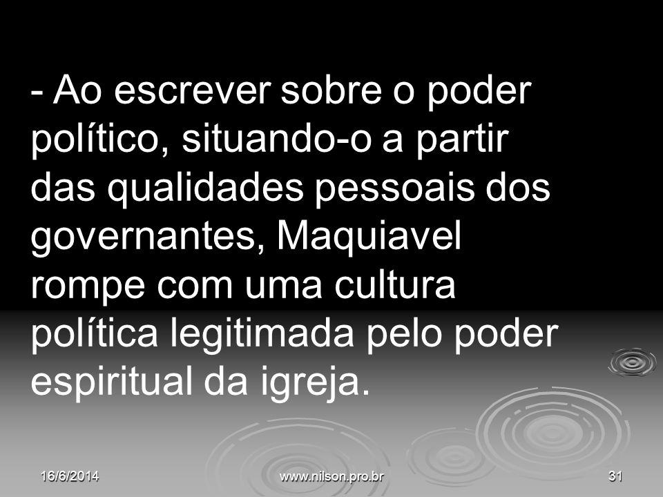 - Ao escrever sobre o poder político, situando-o a partir das qualidades pessoais dos governantes, Maquiavel rompe com uma cultura política legitimada