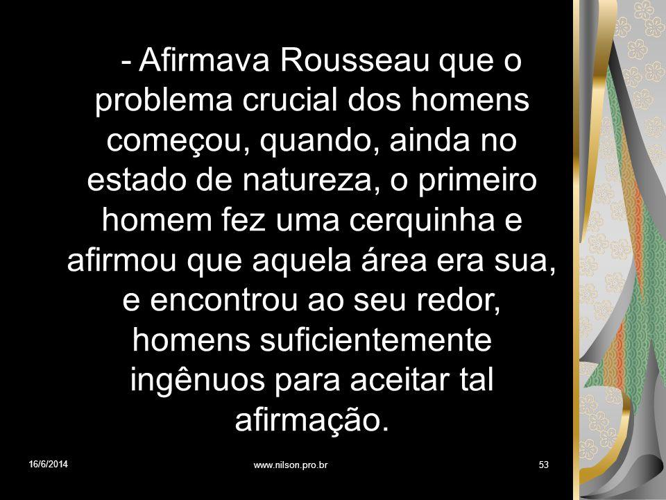 - Afirmava Rousseau que o problema crucial dos homens começou, quando, ainda no estado de natureza, o primeiro homem fez uma cerquinha e afirmou que a