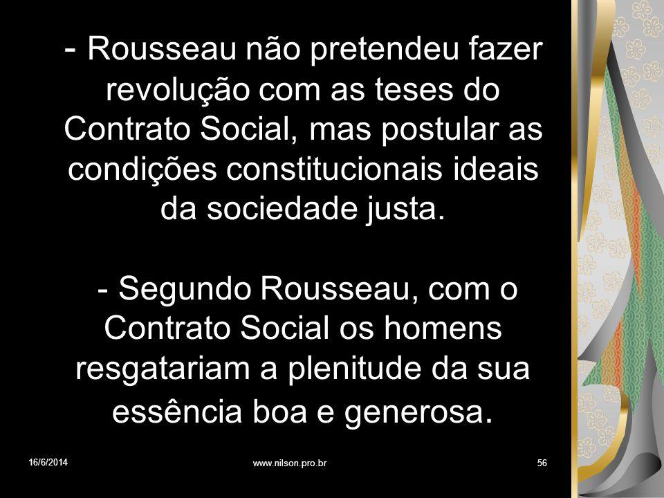 - Rousseau não pretendeu fazer revolução com as teses do Contrato Social, mas postular as condições constitucionais ideais da sociedade justa. - Segun