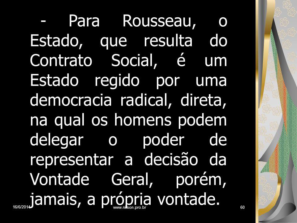 - Para Rousseau, o Estado, que resulta do Contrato Social, é um Estado regido por uma democracia radical, direta, na qual os homens podem delegar o po