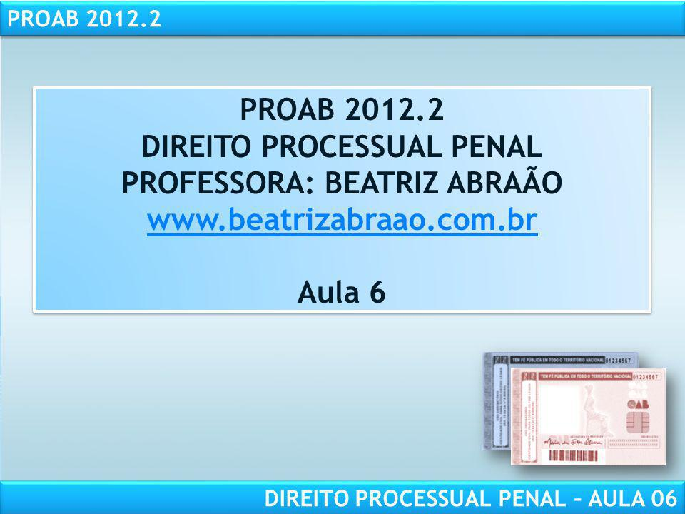 PROAB 2012.2 DIREITO PROCESSUAL PENAL – AULA 06 PROAB 2012.2 DIREITO PROCESSUAL PENAL PROFESSORA: BEATRIZ ABRAÃO www.beatrizabraao.com.br Aula 6 PROAB 2012.2 DIREITO PROCESSUAL PENAL PROFESSORA: BEATRIZ ABRAÃO www.beatrizabraao.com.br Aula 6