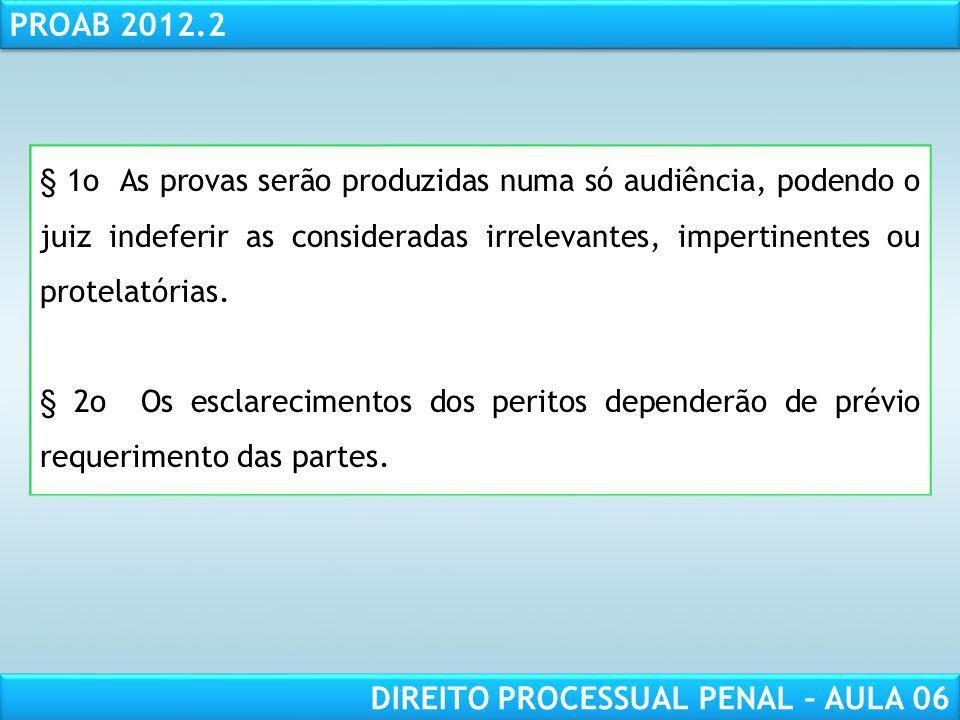 RESPONSABILIDADE CIVIL AULA 1 PROAB 2012.2 DIREITO PROCESSUAL PENAL – AULA 06 § 1o As provas serão produzidas numa só audiência, podendo o juiz indeferir as consideradas irrelevantes, impertinentes ou protelatórias.