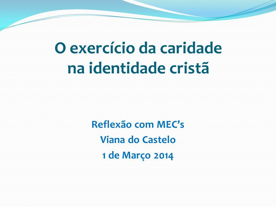 O exercício da caridade na identidade cristã Reflexão com MECs Viana do Castelo 1 de Março 2014