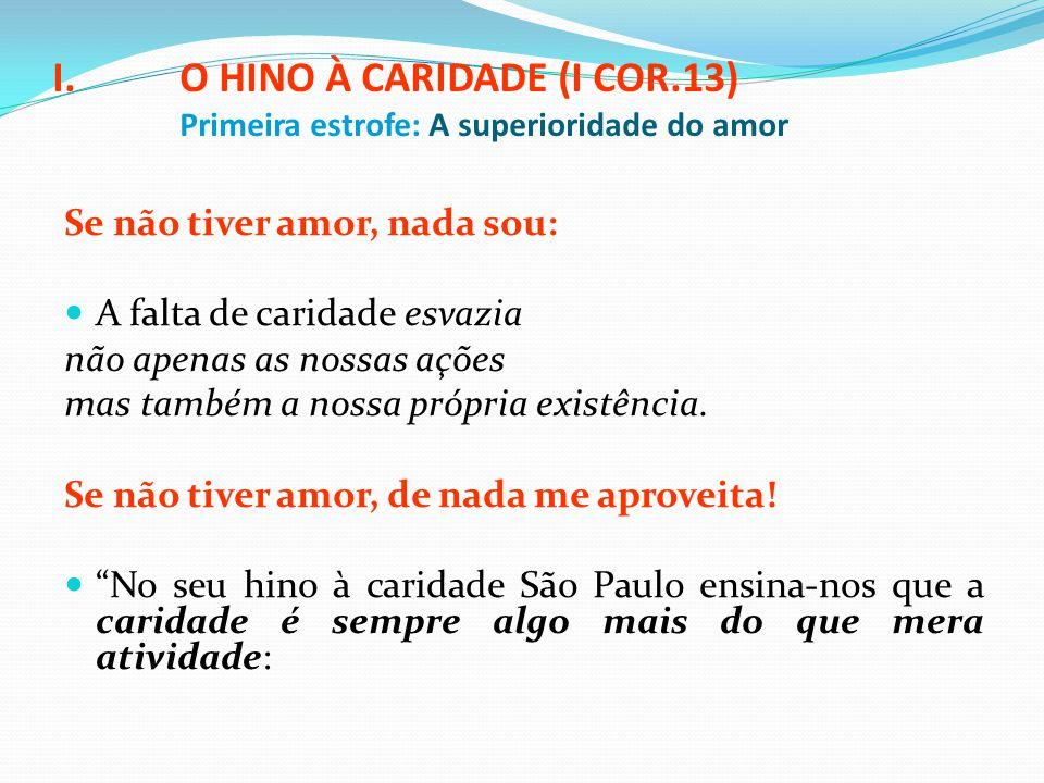 I.O HINO À CARIDADE (I COR.13) Primeira estrofe: A superioridade do amor Se não tiver amor, nada sou: A falta de caridade esvazia não apenas as nossas