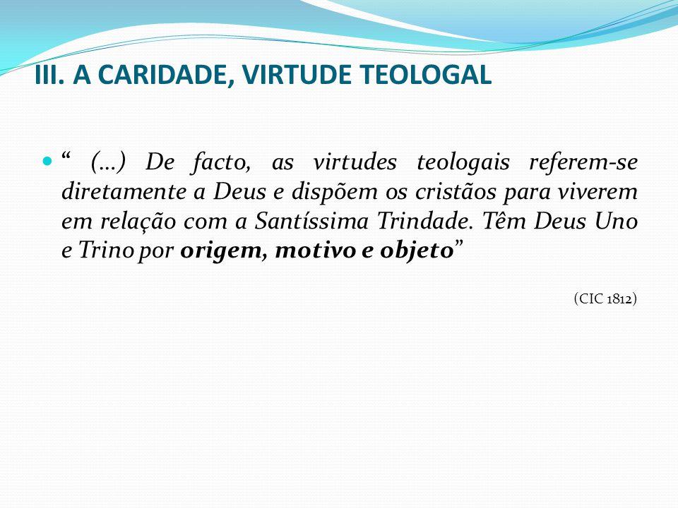 III. A CARIDADE, VIRTUDE TEOLOGAL (…) De facto, as virtudes teologais referem-se diretamente a Deus e dispõem os cristãos para viverem em relação com