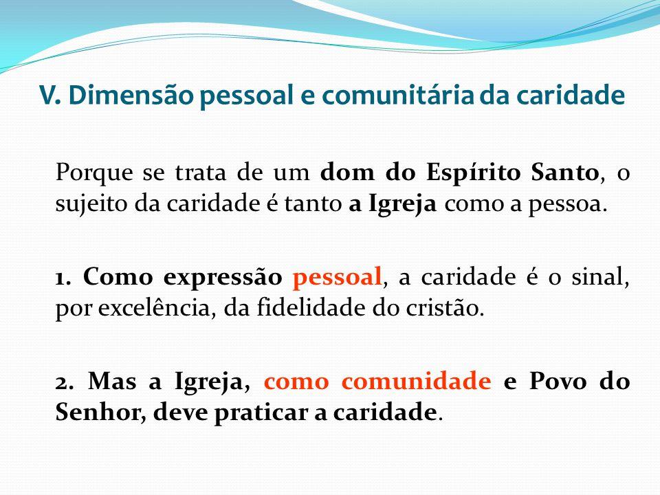 V. Dimensão pessoal e comunitária da caridade Porque se trata de um dom do Espírito Santo, o sujeito da caridade é tanto a Igreja como a pessoa. 1. Co