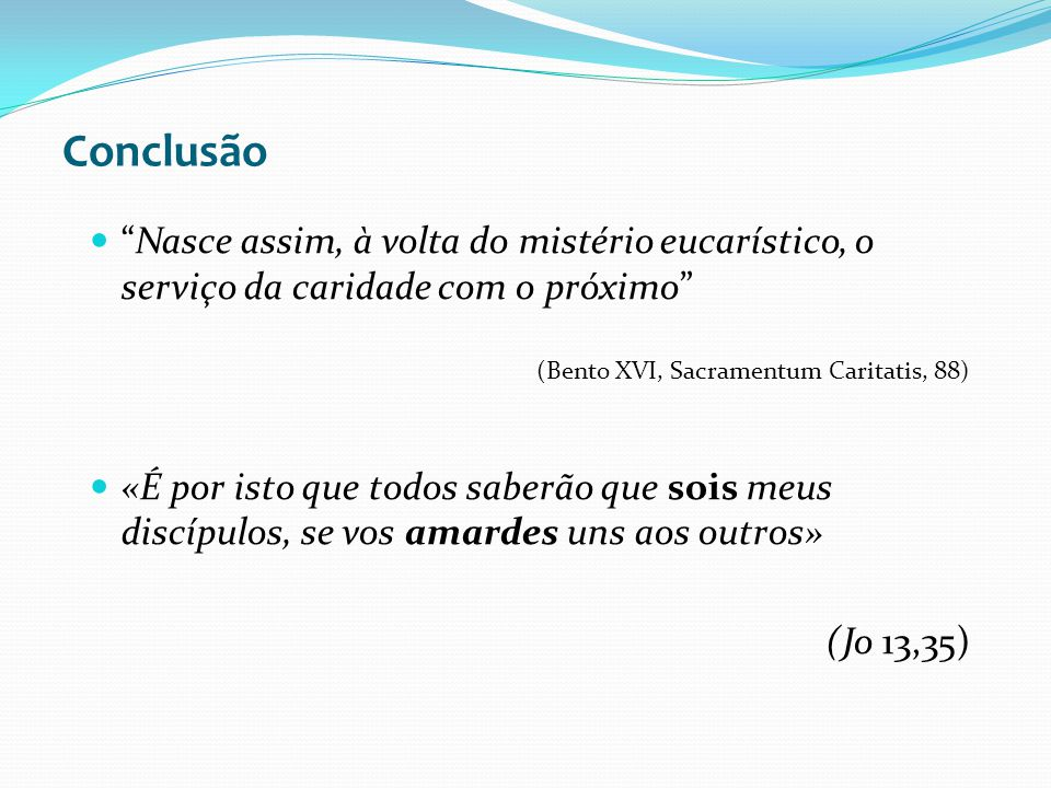 Conclusão Nasce assim, à volta do mistério eucarístico, o serviço da caridade com o próximo (Bento XVI, Sacramentum Caritatis, 88) «É por isto que tod