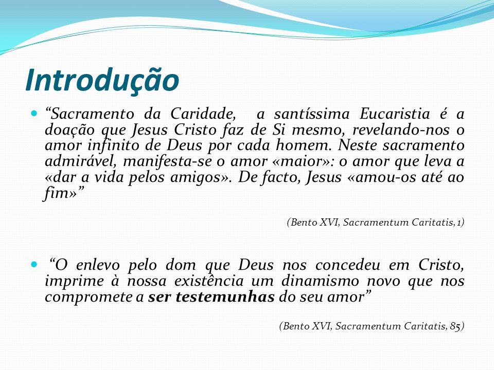 Introdução Sacramento da Caridade, a santíssima Eucaristia é a doação que Jesus Cristo faz de Si mesmo, revelando-nos o amor infinito de Deus por cada