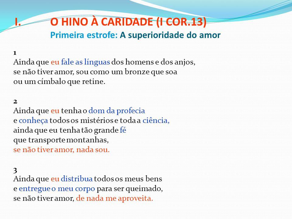I.O HINO À CARIDADE (I COR.13) Primeira estrofe: A superioridade do amor 1 Ainda que eu fale as línguas dos homens e dos anjos, se não tiver amor, sou