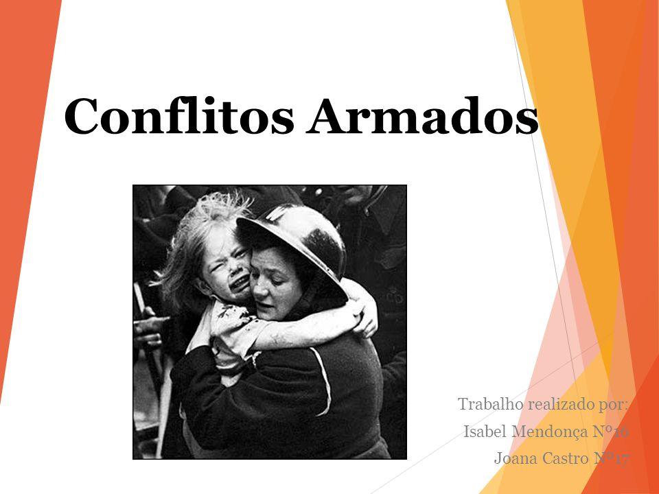 Conflitos Armados Trabalho realizado por: Isabel Mendonça Nº16 Joana Castro Nº17