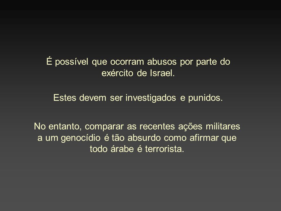 É possível que ocorram abusos por parte do exército de Israel. Estes devem ser investigados e punidos. No entanto, comparar as recentes ações militare