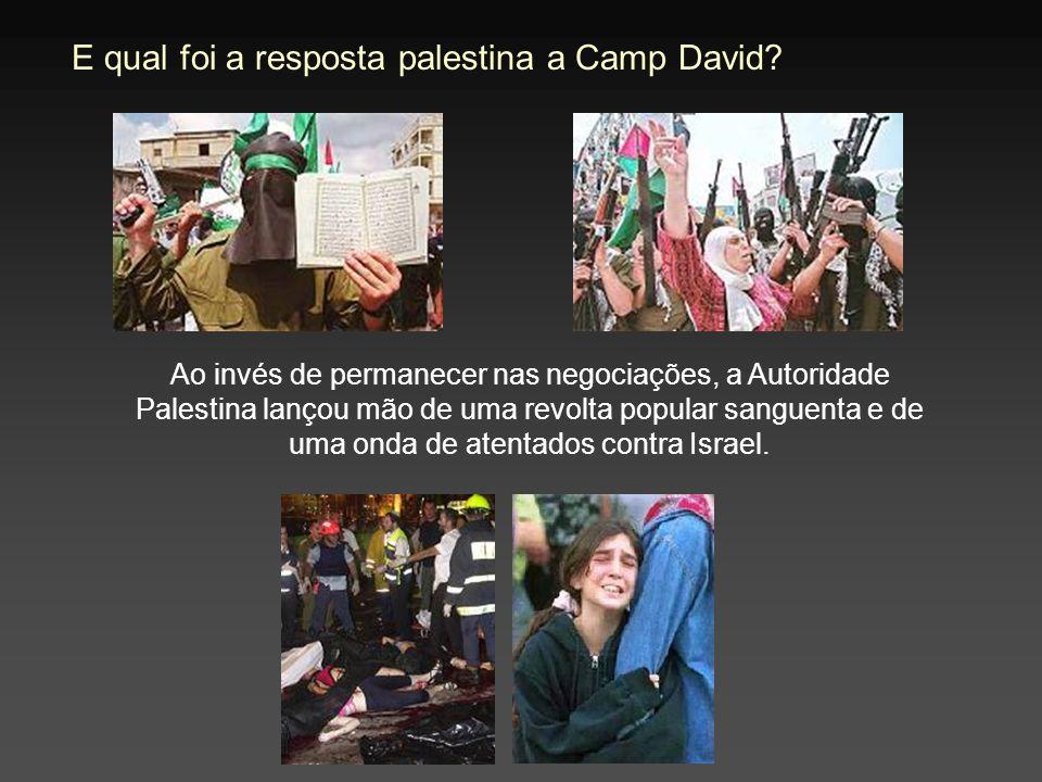 E qual foi a resposta palestina a Camp David? Ao invés de permanecer nas negociações, a Autoridade Palestina lançou mão de uma revolta popular sanguen