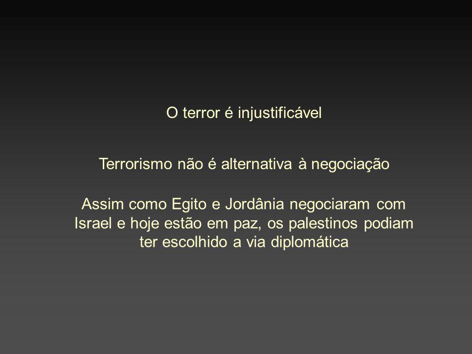 O terror é injustificável Terrorismo não é alternativa à negociação Assim como Egito e Jordânia negociaram com Israel e hoje estão em paz, os palestinos podiam ter escolhido a via diplomática