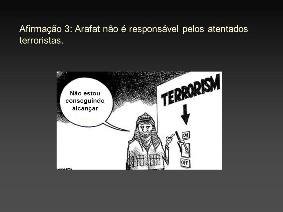 Afirmação 3: Arafat não é responsável pelos atentados terroristas. Não estou conseguindo alcançar