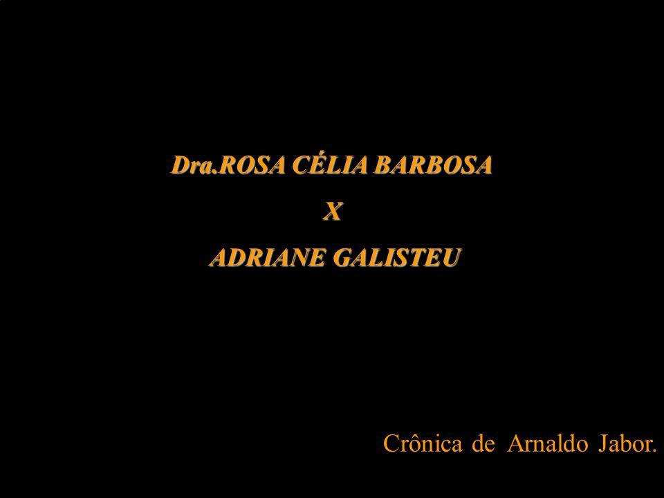 Dra.ROSA CÉLIA BARBOSA X ADRIANE GALISTEU ADRIANE GALISTEU Crônica de Arnaldo Jabor.