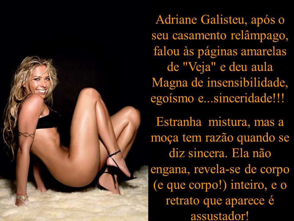 Adriane Galisteu, após o seu casamento relâmpago, falou às páginas amarelas de Veja e deu aula Magna de insensibilidade, egoísmo e...sinceridade!!.