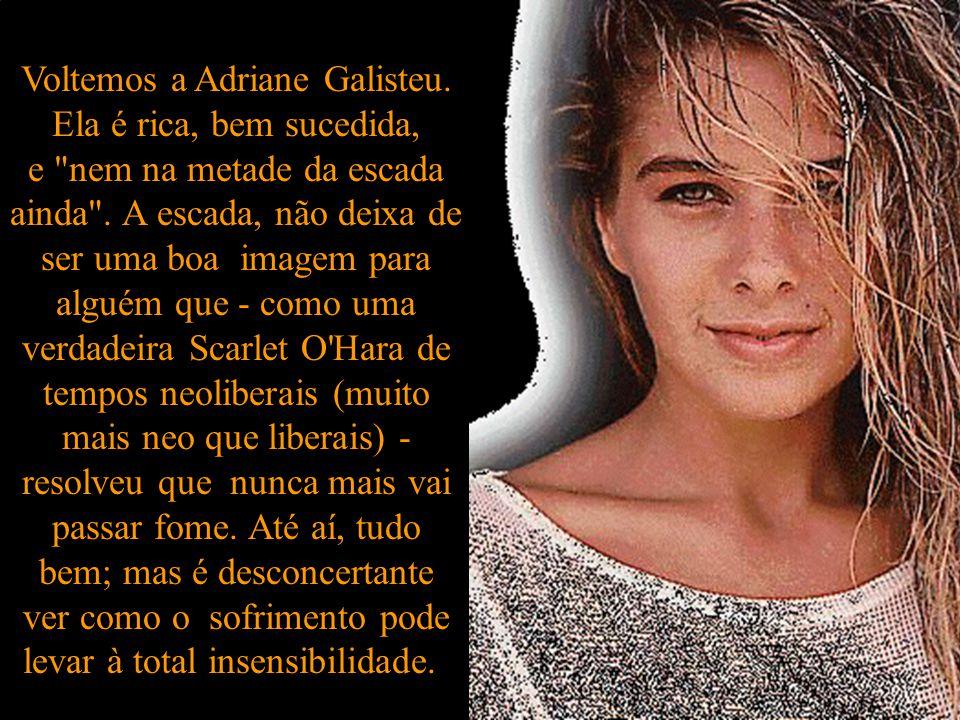 Voltemos a Adriane Galisteu.Ela é rica, bem sucedida, e nem na metade da escada ainda .