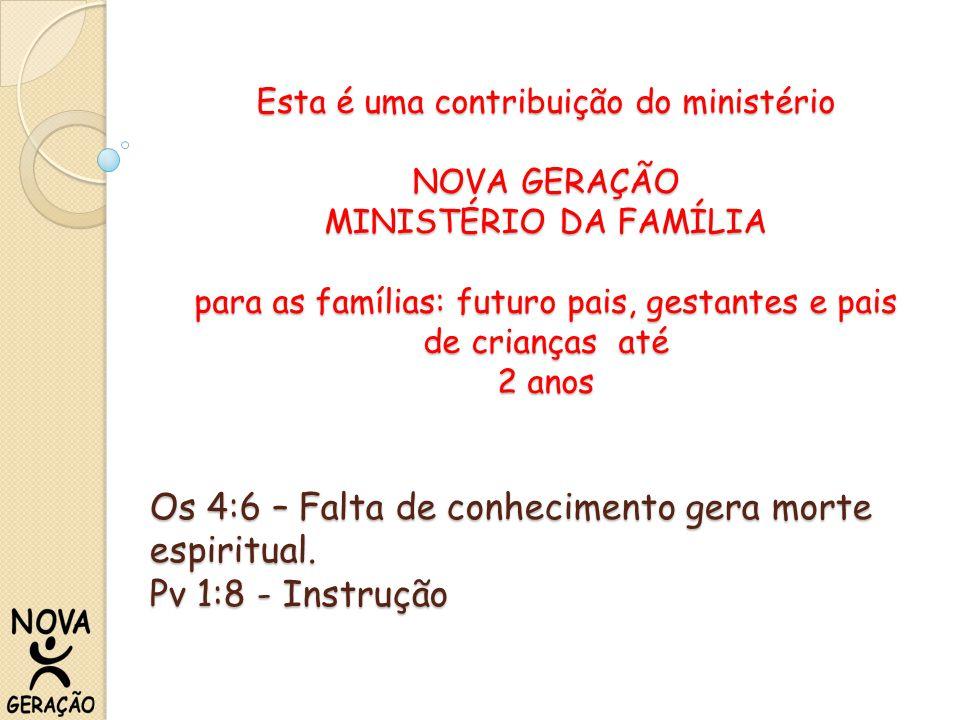 Esta é uma contribuição do ministério NOVA GERAÇÃO MINISTÉRIO DA FAMÍLIA para as famílias: futuro pais, gestantes e pais de crianças até 2 anos Os 4:6