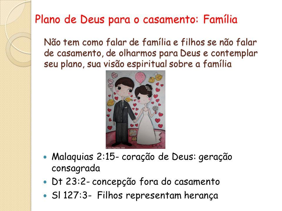Plano de Deus para o casamento: Família Malaquias 2:15- coração de Deus: geração consagrada Dt 23:2- concepção fora do casamento Sl 127:3- Filhos repr