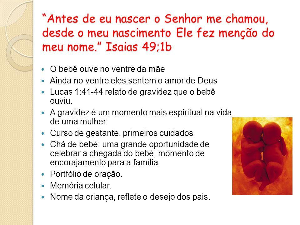 Antes de eu nascer o Senhor me chamou, desde o meu nascimento Ele fez menção do meu nome. Isaias 49;1b O bebê ouve no ventre da mãe Ainda no ventre el