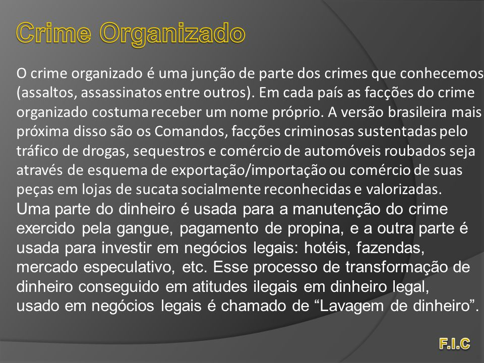 O crime organizado é uma junção de parte dos crimes que conhecemos (assaltos, assassinatos entre outros). Em cada país as facções do crime organizado