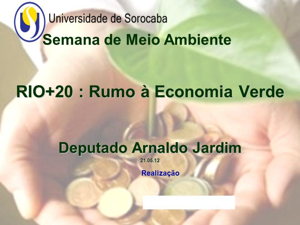 Semana de Meio Ambiente RIO+20 : Rumo à Economia Verde Deputado Arnaldo Jardim 21.05.12 Realização