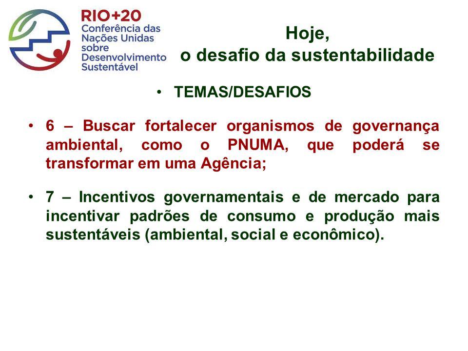 Hoje, o desafio da sustentabilidade TEMAS/DESAFIOS 6 – Buscar fortalecer organismos de governança ambiental, como o PNUMA, que poderá se transformar e