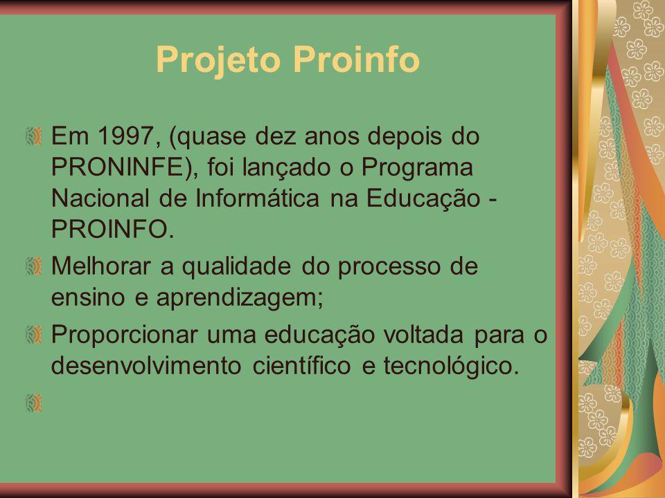 Projeto Proinfo Em 1997, (quase dez anos depois do PRONINFE), foi lançado o Programa Nacional de Informática na Educação - PROINFO. Melhorar a qualida