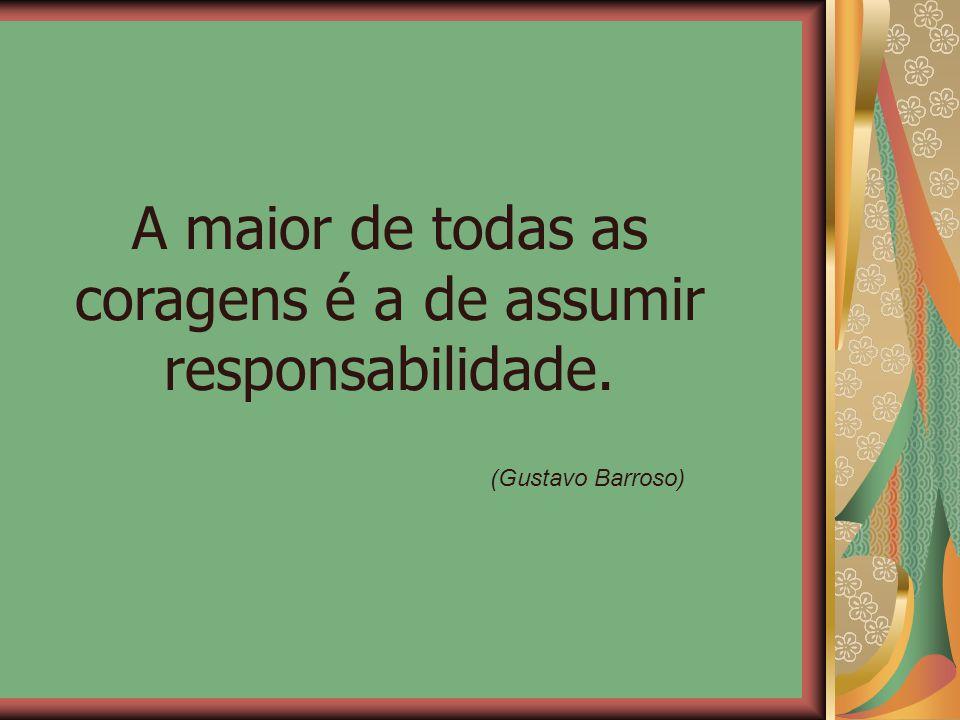 A maior de todas as coragens é a de assumir responsabilidade. (Gustavo Barroso)