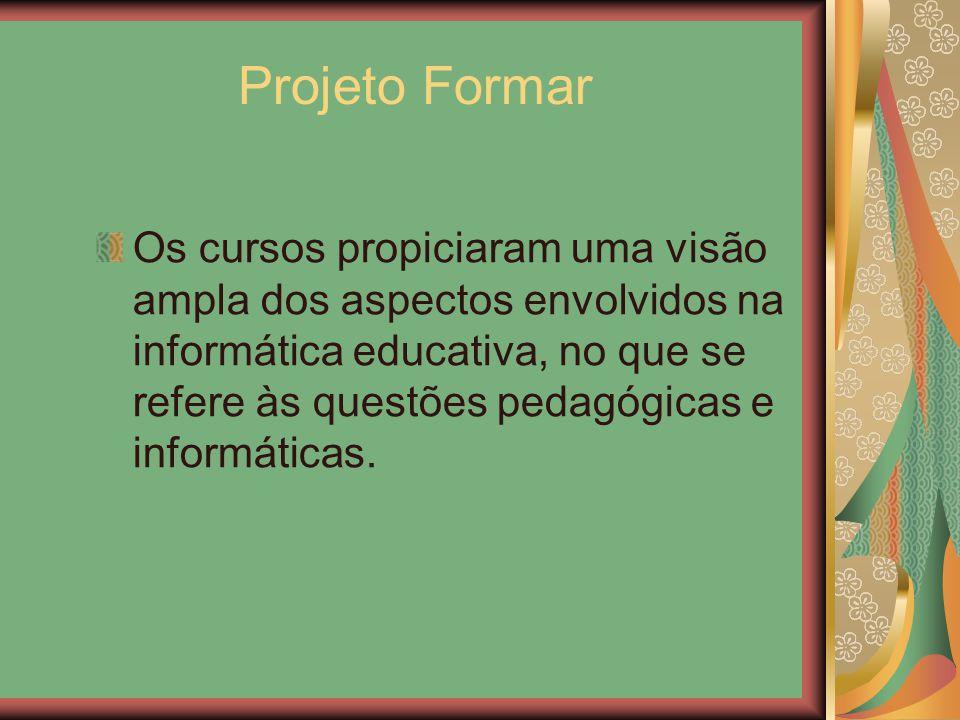 Projeto Formar Os cursos propiciaram uma visão ampla dos aspectos envolvidos na informática educativa, no que se refere às questões pedagógicas e info