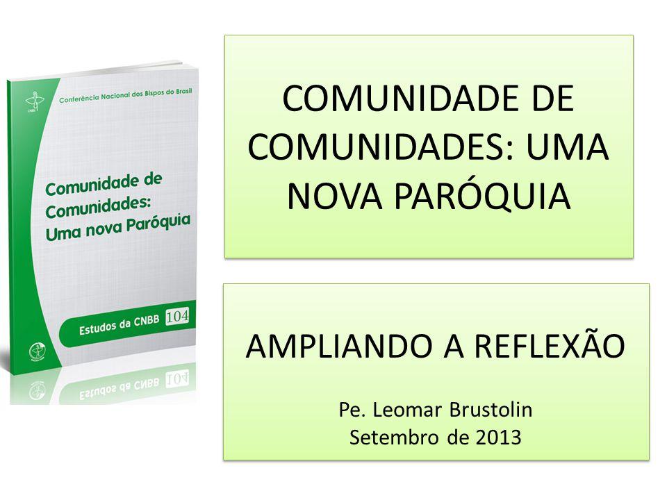 COMUNIDADE DE COMUNIDADES: UMA NOVA PARÓQUIA AMPLIANDO A REFLEXÃO Pe. Leomar Brustolin Setembro de 2013 AMPLIANDO A REFLEXÃO Pe. Leomar Brustolin Sete