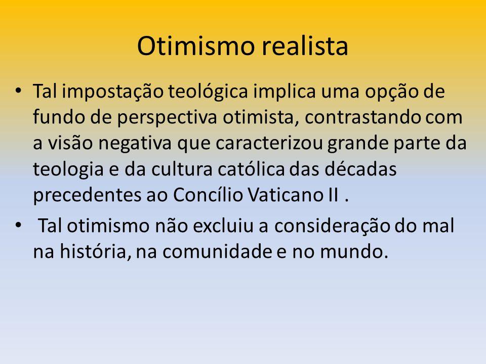 Otimismo realista Tal impostação teológica implica uma opção de fundo de perspectiva otimista, contrastando com a visão negativa que caracterizou gran