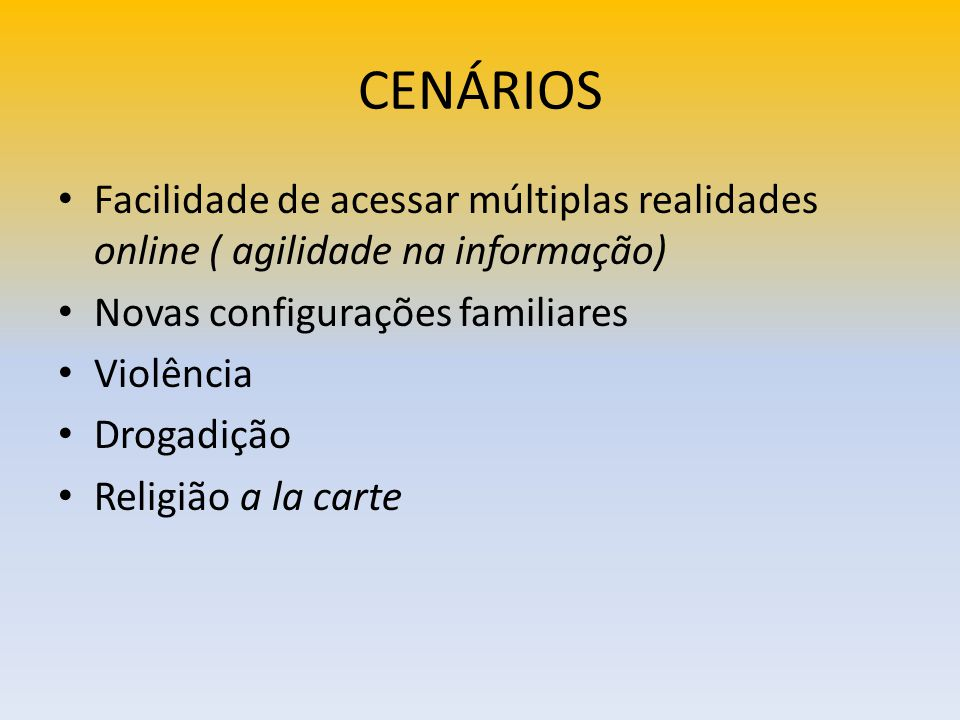 CENÁRIOS Facilidade de acessar múltiplas realidades online ( agilidade na informação) Novas configurações familiares Violência Drogadição Religião a l
