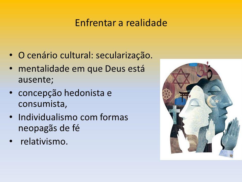 Enfrentar a realidade O cenário cultural: secularização. mentalidade em que Deus está ausente; concepção hedonista e consumista, Individualismo com fo