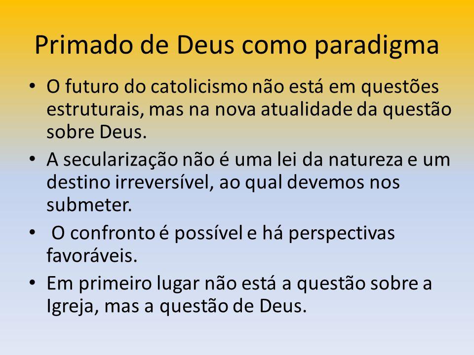Primado de Deus como paradigma O futuro do catolicismo não está em questões estruturais, mas na nova atualidade da questão sobre Deus. A secularização