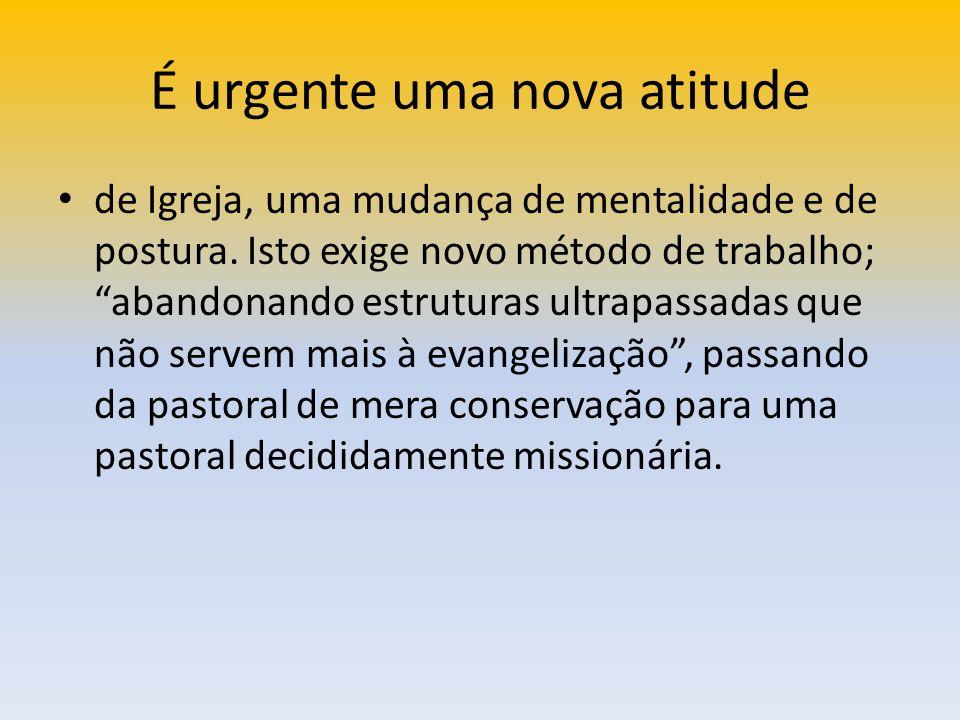 É urgente uma nova atitude de Igreja, uma mudança de mentalidade e de postura. Isto exige novo método de trabalho; abandonando estruturas ultrapassada