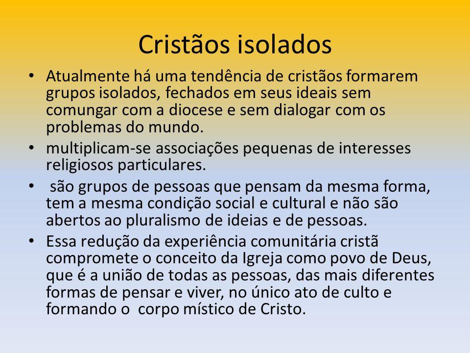 Cristãos isolados Atualmente há uma tendência de cristãos formarem grupos isolados, fechados em seus ideais sem comungar com a diocese e sem dialogar