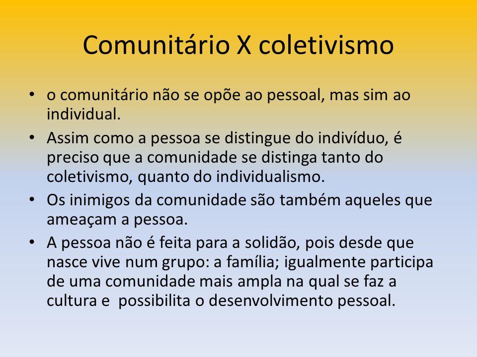 Comunitário X coletivismo o comunitário não se opõe ao pessoal, mas sim ao individual. Assim como a pessoa se distingue do indivíduo, é preciso que a