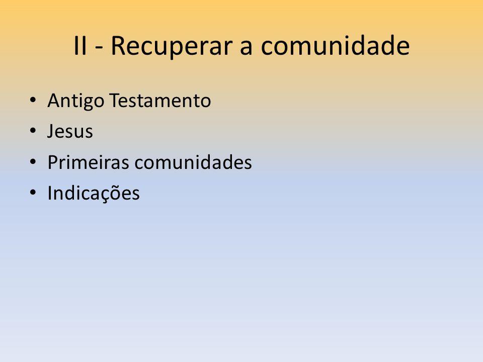 II - Recuperar a comunidade Antigo Testamento Jesus Primeiras comunidades Indicações