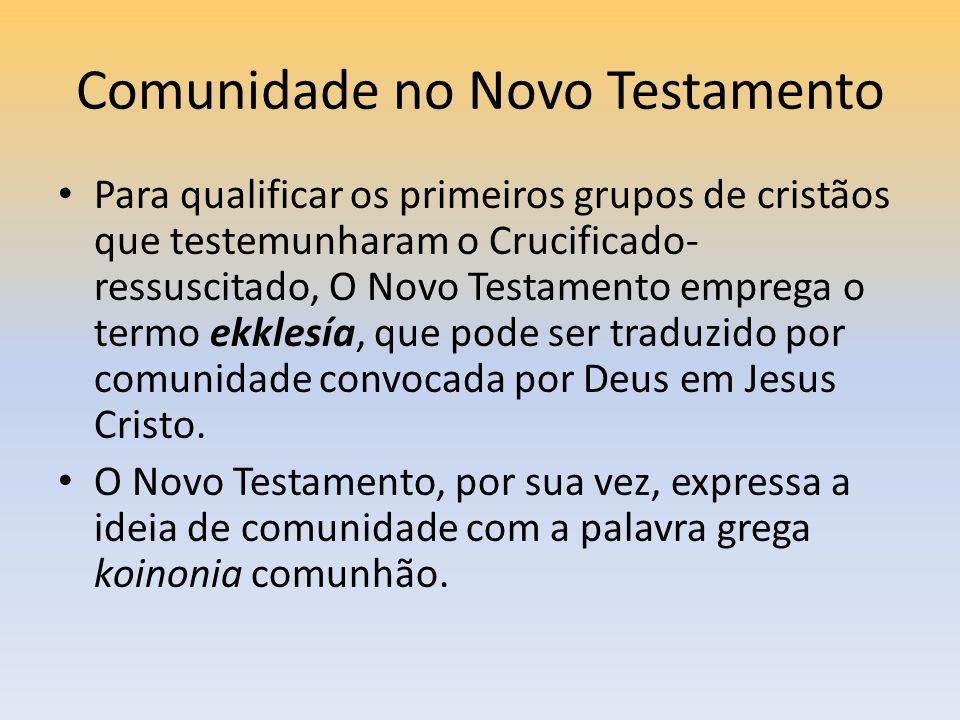 Comunidade no Novo Testamento Para qualificar os primeiros grupos de cristãos que testemunharam o Crucificado- ressuscitado, O Novo Testamento emprega