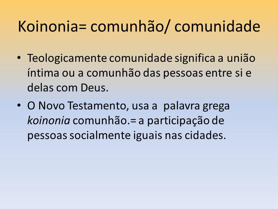 Koinonia= comunhão/ comunidade Teologicamente comunidade significa a união íntima ou a comunhão das pessoas entre si e delas com Deus. O Novo Testamen