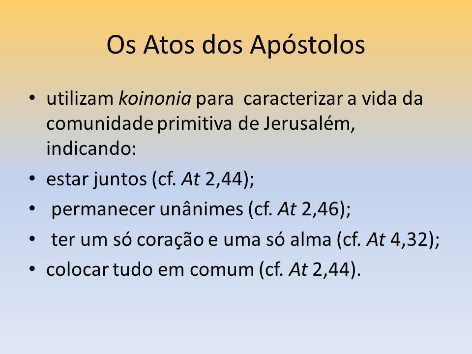 Os Atos dos Apóstolos utilizam koinonia para caracterizar a vida da comunidade primitiva de Jerusalém, indicando: estar juntos (cf. At 2,44); permanec