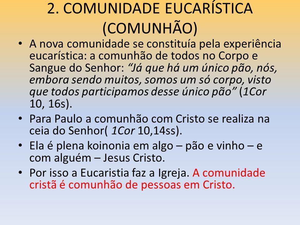 2. COMUNIDADE EUCARÍSTICA (COMUNHÃO) A nova comunidade se constituía pela experiência eucarística: a comunhão de todos no Corpo e Sangue do Senhor: Já