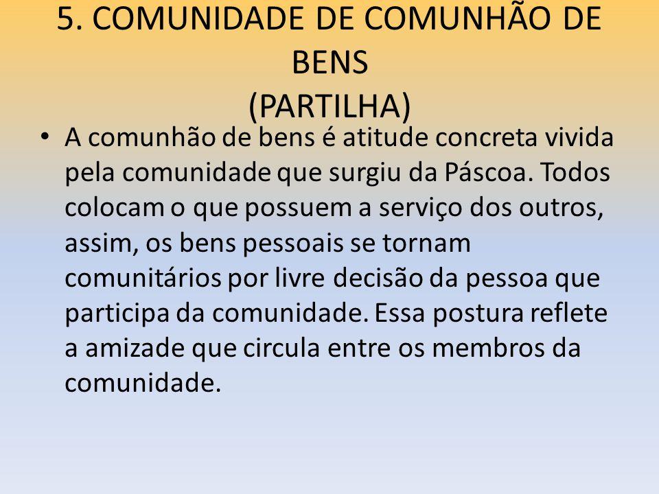 5. COMUNIDADE DE COMUNHÃO DE BENS (PARTILHA) A comunhão de bens é atitude concreta vivida pela comunidade que surgiu da Páscoa. Todos colocam o que po