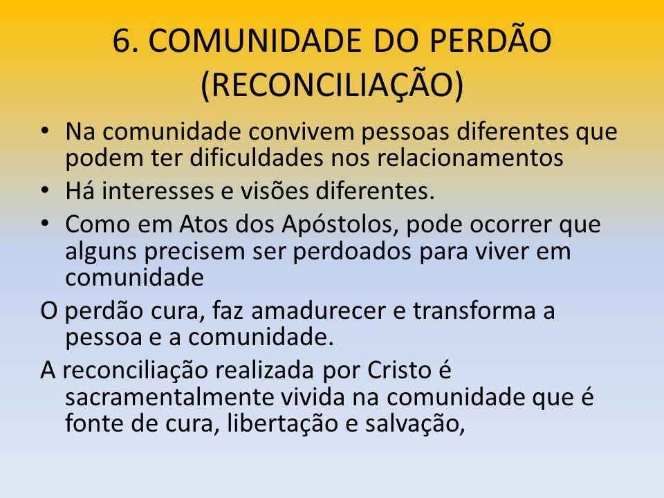 6. COMUNIDADE DO PERDÃO (RECONCILIAÇÃO) Na comunidade convivem pessoas diferentes que podem ter dificuldades nos relacionamentos Há interesses e visõe