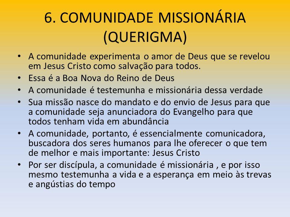 6. COMUNIDADE MISSIONÁRIA (QUERIGMA) A comunidade experimenta o amor de Deus que se revelou em Jesus Cristo como salvação para todos. Essa é a Boa Nov