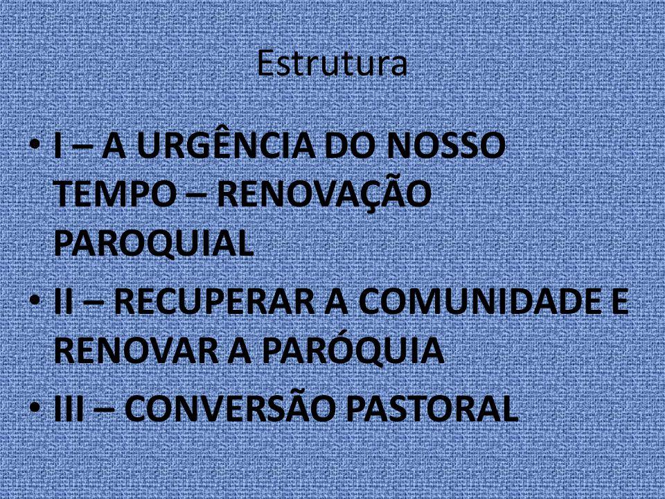 Estrutura I – A URGÊNCIA DO NOSSO TEMPO – RENOVAÇÃO PAROQUIAL II – RECUPERAR A COMUNIDADE E RENOVAR A PARÓQUIA III – CONVERSÃO PASTORAL